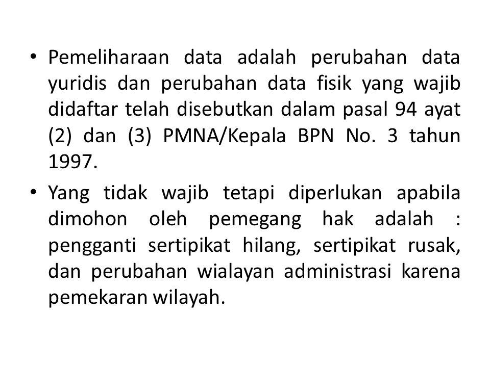 Pemeliharaan data adalah perubahan data yuridis dan perubahan data fisik yang wajib didaftar telah disebutkan dalam pasal 94 ayat (2) dan (3) PMNA/Kep