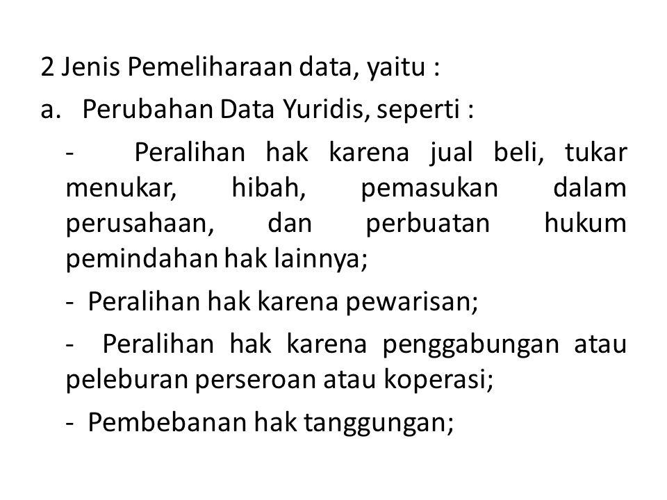 2 Jenis Pemeliharaan data, yaitu : a. Perubahan Data Yuridis, seperti : - Peralihan hak karena jual beli, tukar menukar, hibah, pemasukan dalam perusa