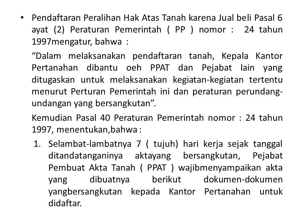 """Pendaftaran Peralihan Hak Atas Tanah karena Jual beli Pasal 6 ayat (2) Peraturan Pemerintah ( PP ) nomor : 24 tahun 1997mengatur, bahwa : """"Dalam melak"""