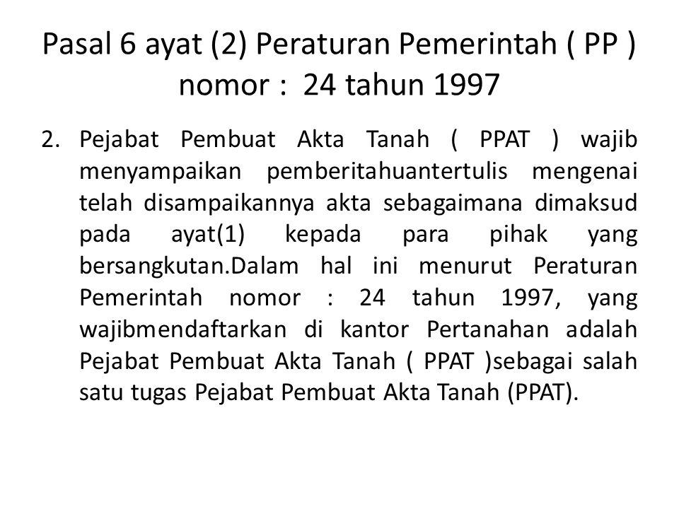 Pasal 6 ayat (2) Peraturan Pemerintah ( PP ) nomor : 24 tahun 1997 2.Pejabat Pembuat Akta Tanah ( PPAT ) wajib menyampaikan pemberitahuantertulis meng