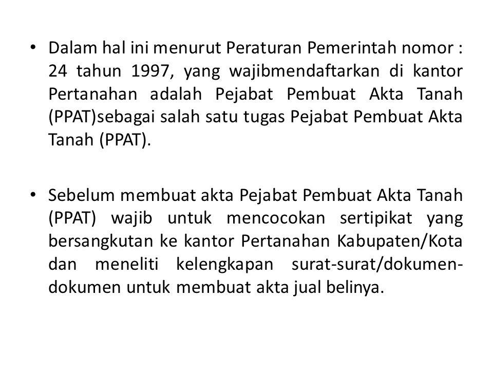 Dalam hal ini menurut Peraturan Pemerintah nomor : 24 tahun 1997, yang wajibmendaftarkan di kantor Pertanahan adalah Pejabat Pembuat Akta Tanah (PPAT)