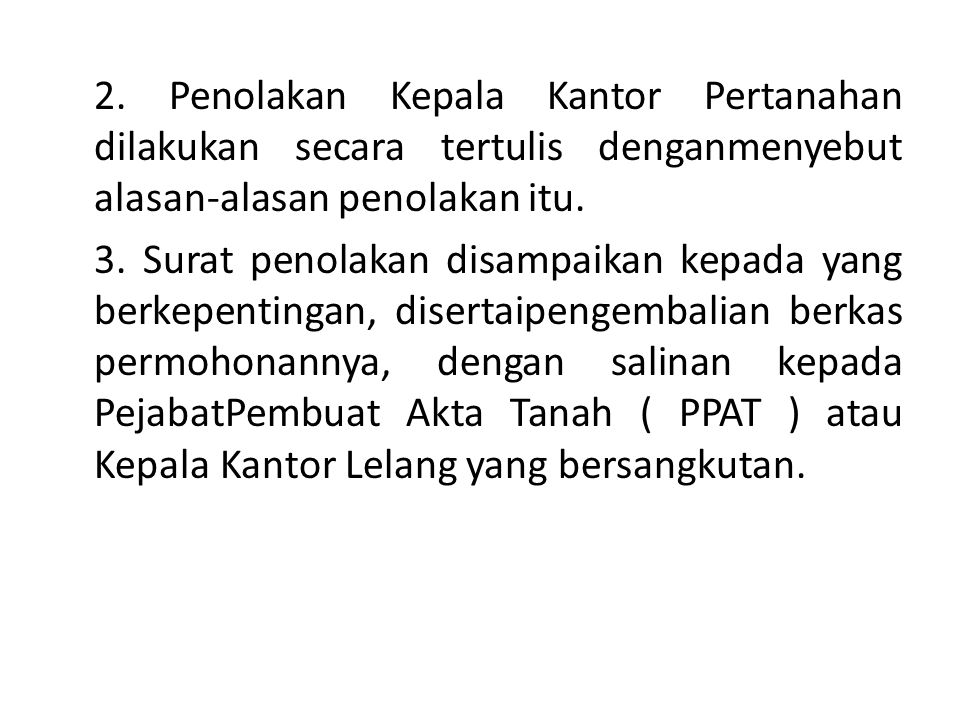 2. Penolakan Kepala Kantor Pertanahan dilakukan secara tertulis denganmenyebut alasan-alasan penolakan itu. 3. Surat penolakan disampaikan kepada yang