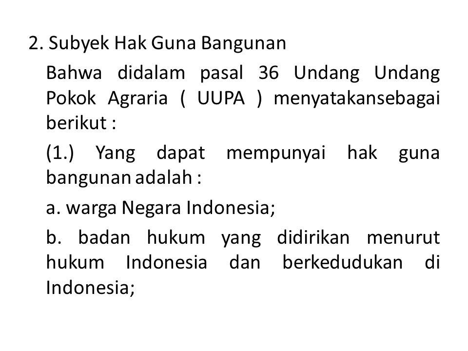 2. Subyek Hak Guna Bangunan Bahwa didalam pasal 36 Undang Undang Pokok Agraria ( UUPA ) menyatakansebagai berikut : (1.) Yang dapat mempunyai hak guna