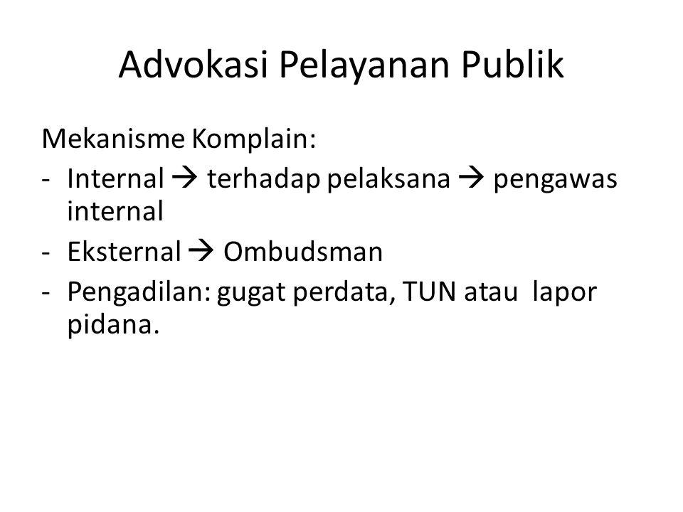 Advokasi Pelayanan Publik Mekanisme Komplain: -Internal  terhadap pelaksana  pengawas internal -Eksternal  Ombudsman -Pengadilan: gugat perdata, TU