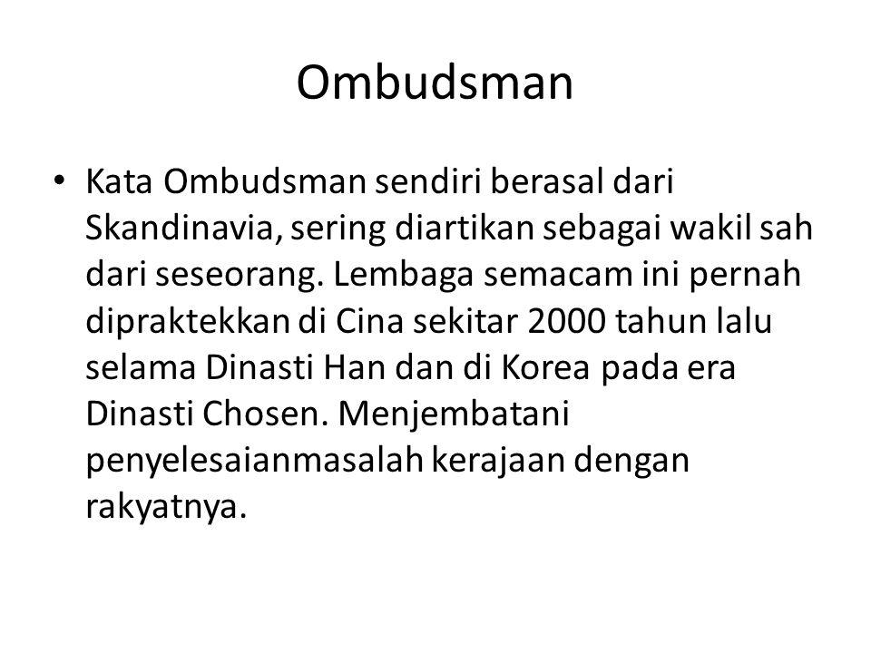 Ombudsman Kata Ombudsman sendiri berasal dari Skandinavia, sering diartikan sebagai wakil sah dari seseorang. Lembaga semacam ini pernah dipraktekkan