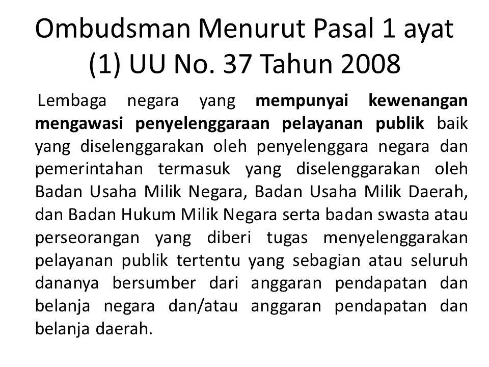 Ombudsman Menurut Pasal 1 ayat (1) UU No. 37 Tahun 2008 Lembaga negara yang mempunyai kewenangan mengawasi penyelenggaraan pelayanan publik baik yang