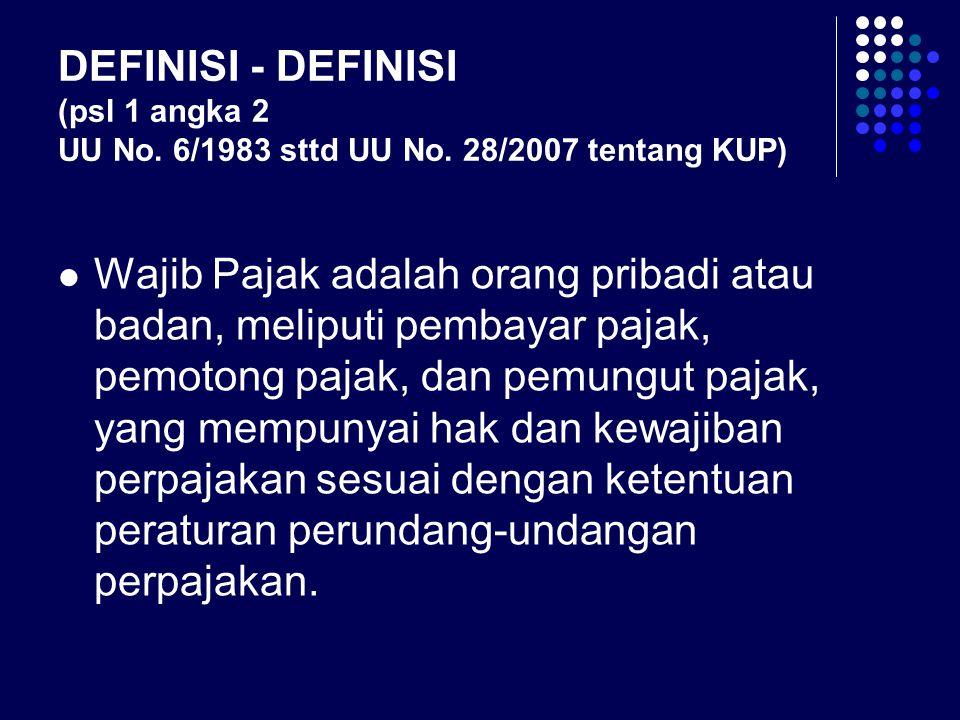 DEFINISI - DEFINISI (psl 1 angka 2 UU No. 6/1983 sttd UU No. 28/2007 tentang KUP) Wajib Pajak adalah orang pribadi atau badan, meliputi pembayar pajak