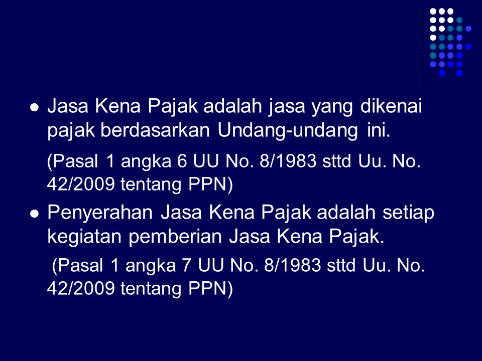 Jasa Kena Pajak adalah jasa yang dikenai pajak berdasarkan Undang-undang ini. (Pasal 1 angka 6 UU No. 8/1983 sttd Uu. No. 42/2009 tentang PPN) Penyera