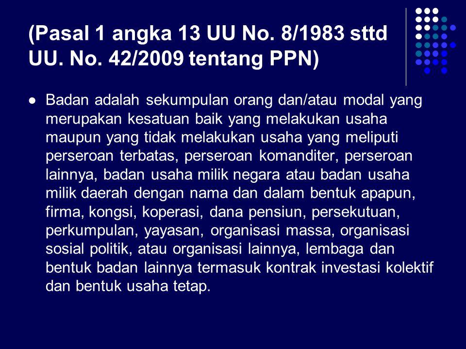 (Pasal 1 angka 13 UU No. 8/1983 sttd UU. No. 42/2009 tentang PPN) Badan adalah sekumpulan orang dan/atau modal yang merupakan kesatuan baik yang melak