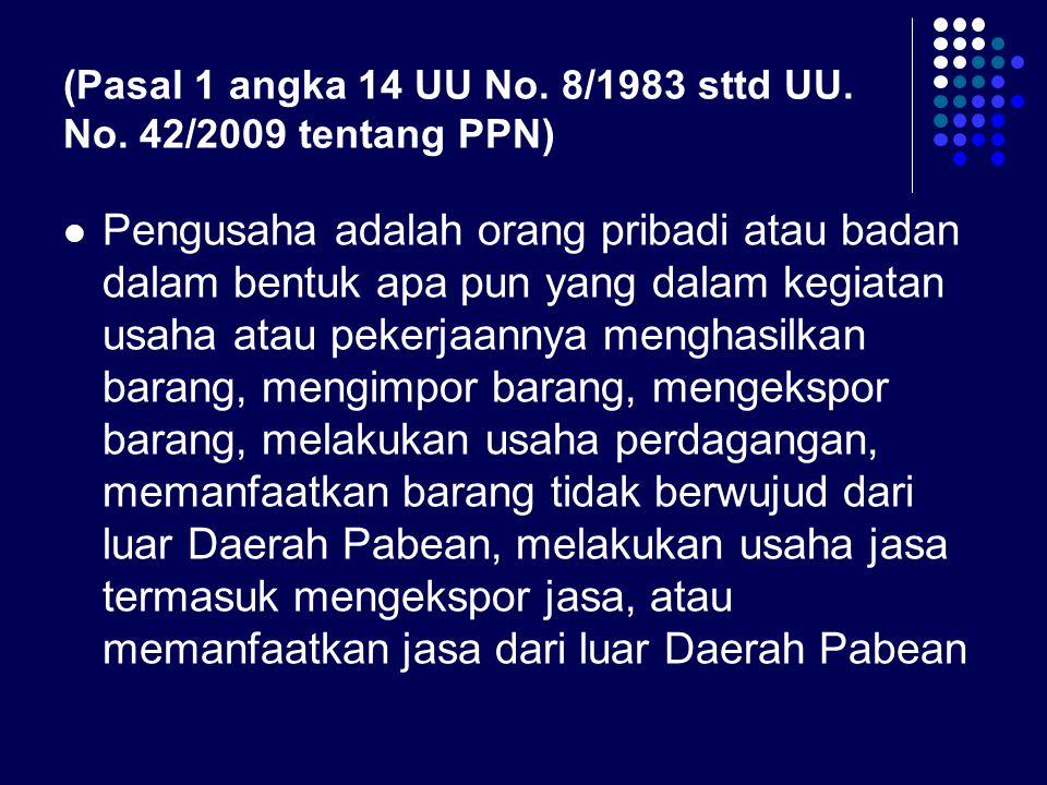 (Pasal 1 angka 14 UU No. 8/1983 sttd UU. No. 42/2009 tentang PPN) Pengusaha adalah orang pribadi atau badan dalam bentuk apa pun yang dalam kegiatan u