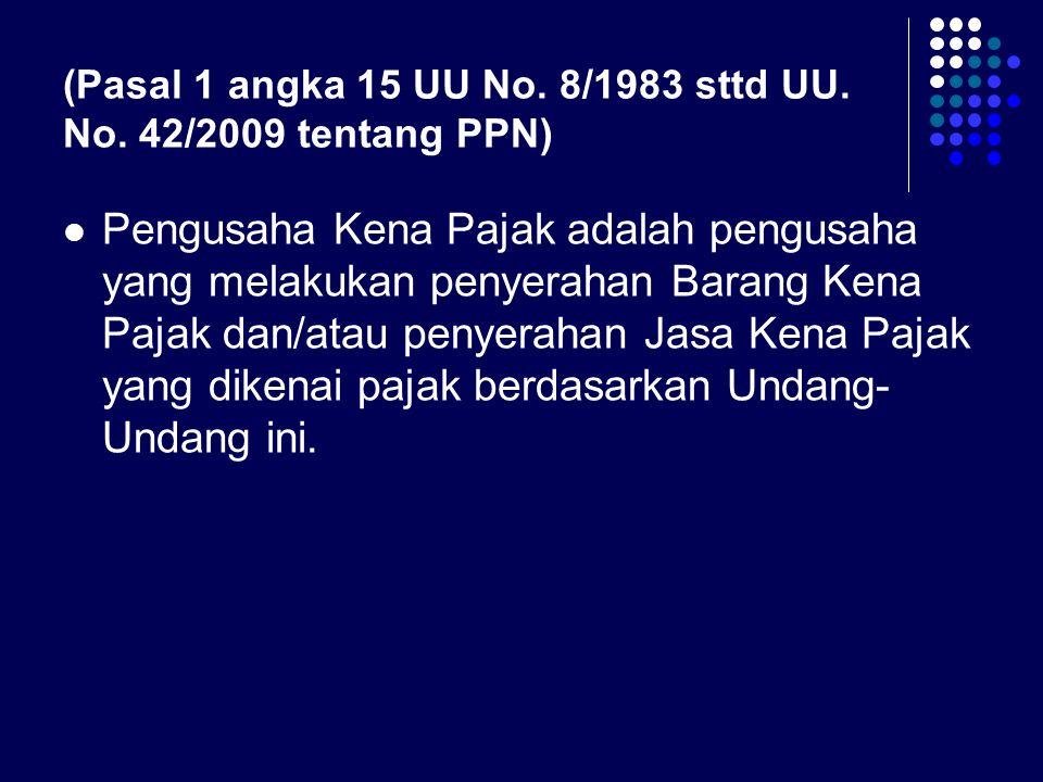 (Pasal 1 angka 15 UU No. 8/1983 sttd UU. No. 42/2009 tentang PPN) Pengusaha Kena Pajak adalah pengusaha yang melakukan penyerahan Barang Kena Pajak da