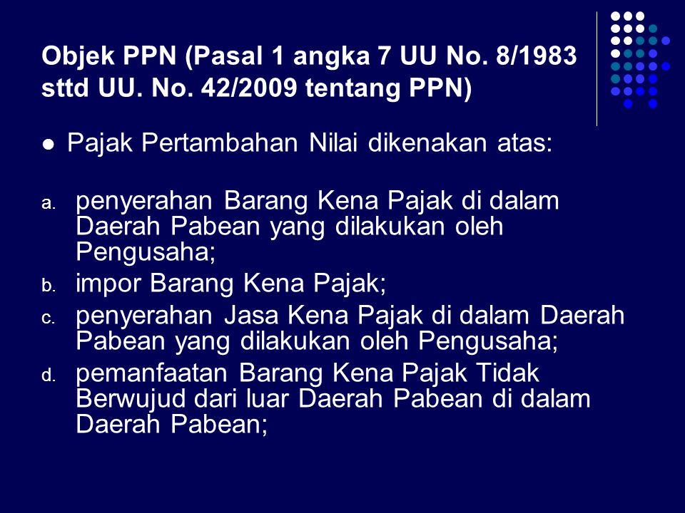 Objek PPN (Pasal 1 angka 7 UU No. 8/1983 sttd UU. No. 42/2009 tentang PPN) Pajak Pertambahan Nilai dikenakan atas: a. penyerahan Barang Kena Pajak di