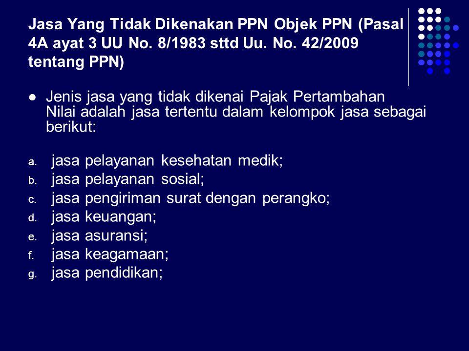 Jasa Yang Tidak Dikenakan PPN Objek PPN (Pasal 4A ayat 3 UU No. 8/1983 sttd Uu. No. 42/2009 tentang PPN) Jenis jasa yang tidak dikenai Pajak Pertambah