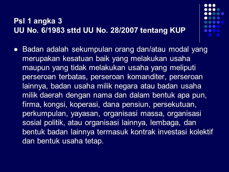 Psl 1 angka 3 UU No. 6/1983 sttd UU No. 28/2007 tentang KUP Badan adalah sekumpulan orang dan/atau modal yang merupakan kesatuan baik yang melakukan u