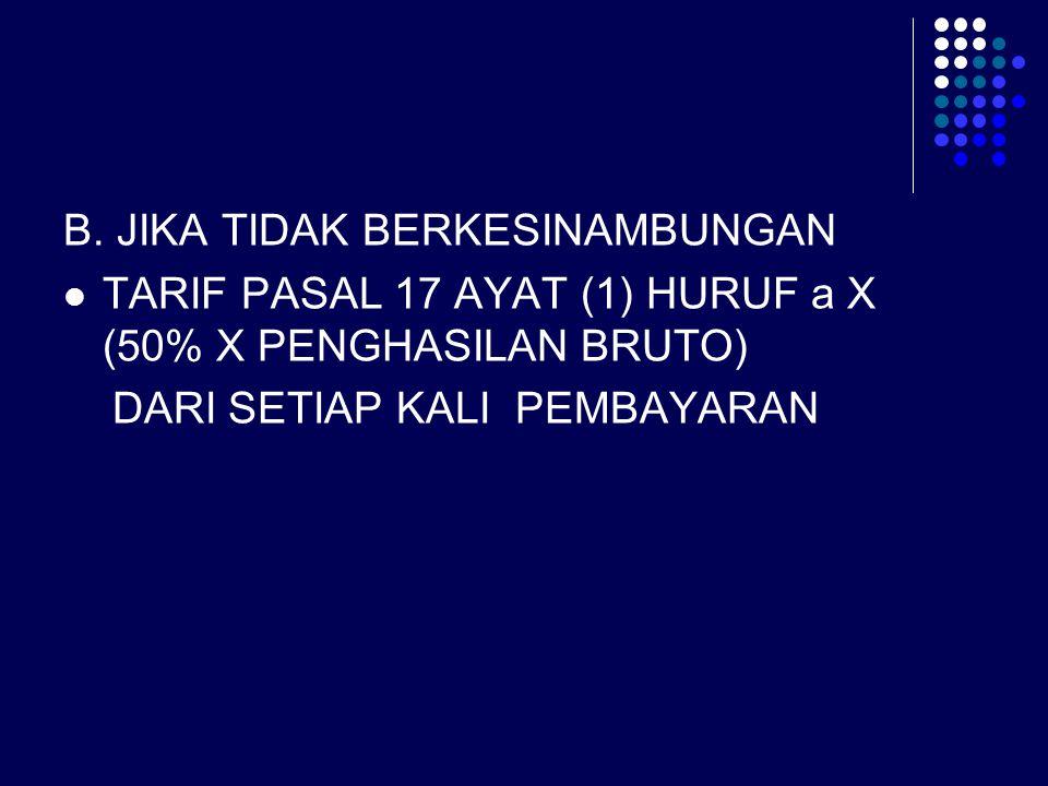 B. JIKA TIDAK BERKESINAMBUNGAN TARIF PASAL 17 AYAT (1) HURUF a X (50% X PENGHASILAN BRUTO) DARI SETIAP KALI PEMBAYARAN