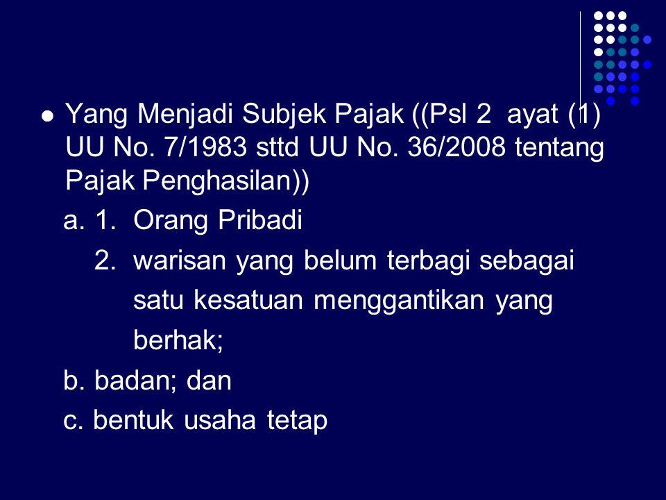 Yang Menjadi Subjek Pajak ((Psl 2 ayat (1) UU No. 7/1983 sttd UU No. 36/2008 tentang Pajak Penghasilan)) a. 1. Orang Pribadi 2. warisan yang belum ter