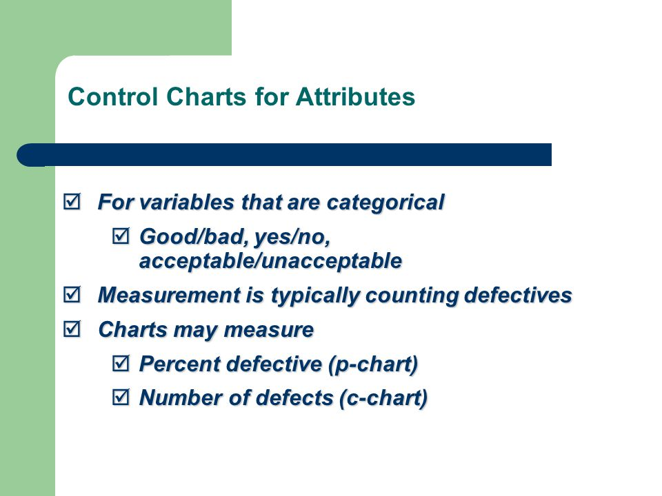  For variables that are categorical  Good/bad, yes/no, acceptable/unacceptable  Measurement is typically counting defectives  Charts may measure  Percent defective (p-chart)  Number of defects (c-chart) Control Charts for Attributes