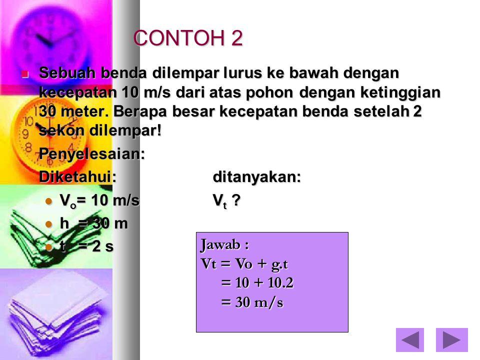 CONTOH 2 Sebuah benda dilempar lurus ke bawah dengan kecepatan 10 m/s dari atas pohon dengan ketinggian 30 meter. Berapa besar kecepatan benda setelah