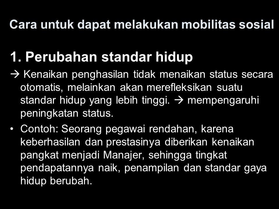 Cara untuk dapat melakukan mobilitas sosial 1. Perubahan standar hidup  Kenaikan penghasilan tidak menaikan status secara otomatis, melainkan akan me