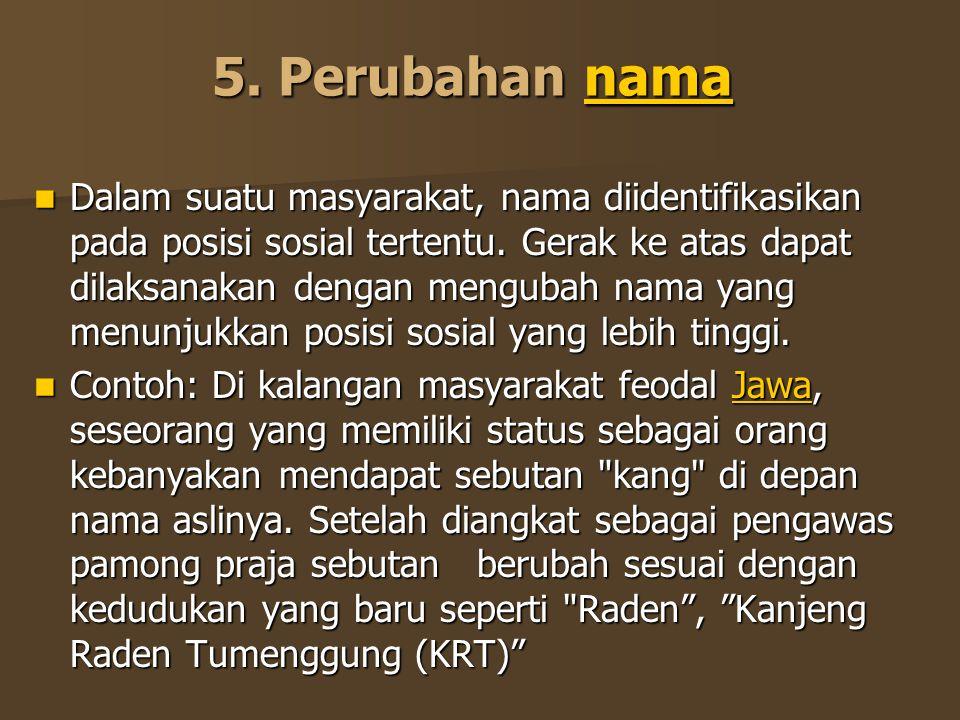 5. Perubahan nama nama Dalam suatu masyarakat, nama diidentifikasikan pada posisi sosial tertentu. Gerak ke atas dapat dilaksanakan dengan mengubah na