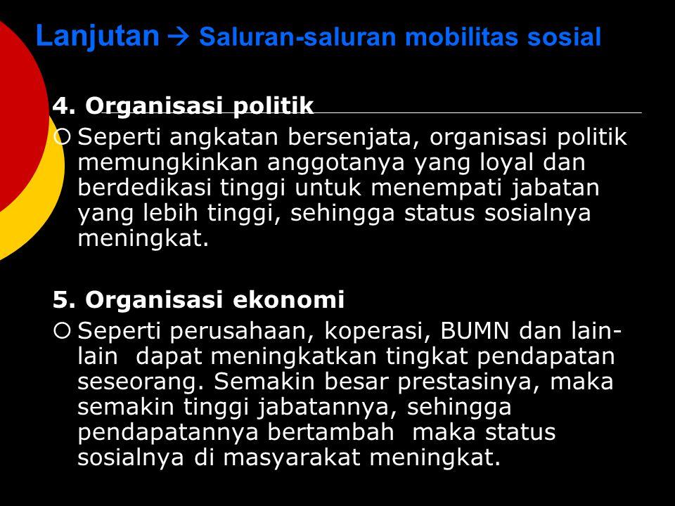 Lanjutan  Saluran-saluran mobilitas sosial 4. Organisasi politik  Seperti angkatan bersenjata, organisasi politik memungkinkan anggotanya yang loyal