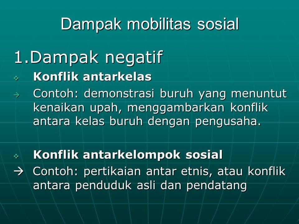 Dampak mobilitas sosial 1.Dampak negatif  Konflik antarkelas  Contoh: demonstrasi buruh yang menuntut kenaikan upah, menggambarkan konflik antara ke