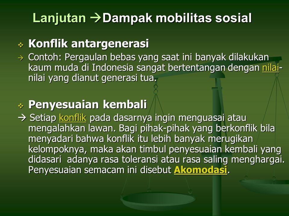 Lanjutan  Dampak mobilitas sosial  Konflik antargenerasi  Contoh: Pergaulan bebas yang saat ini banyak dilakukan kaum muda di Indonesia sangat bertentangan dengan nilai- nilai yang dianut generasi tua.