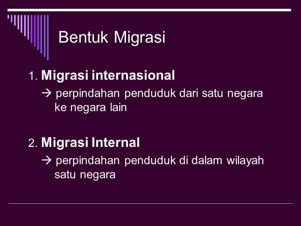 Bentuk Migrasi 1. Migrasi internasional  perpindahan penduduk dari satu negara ke negara lain 2. Migrasi Internal  perpindahan penduduk di dalam wil
