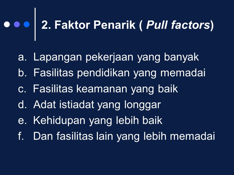 2. Faktor Penarik ( Pull factors) a. Lapangan pekerjaan yang banyak b. Fasilitas pendidikan yang memadai c. Fasilitas keamanan yang baik d. Adat istia