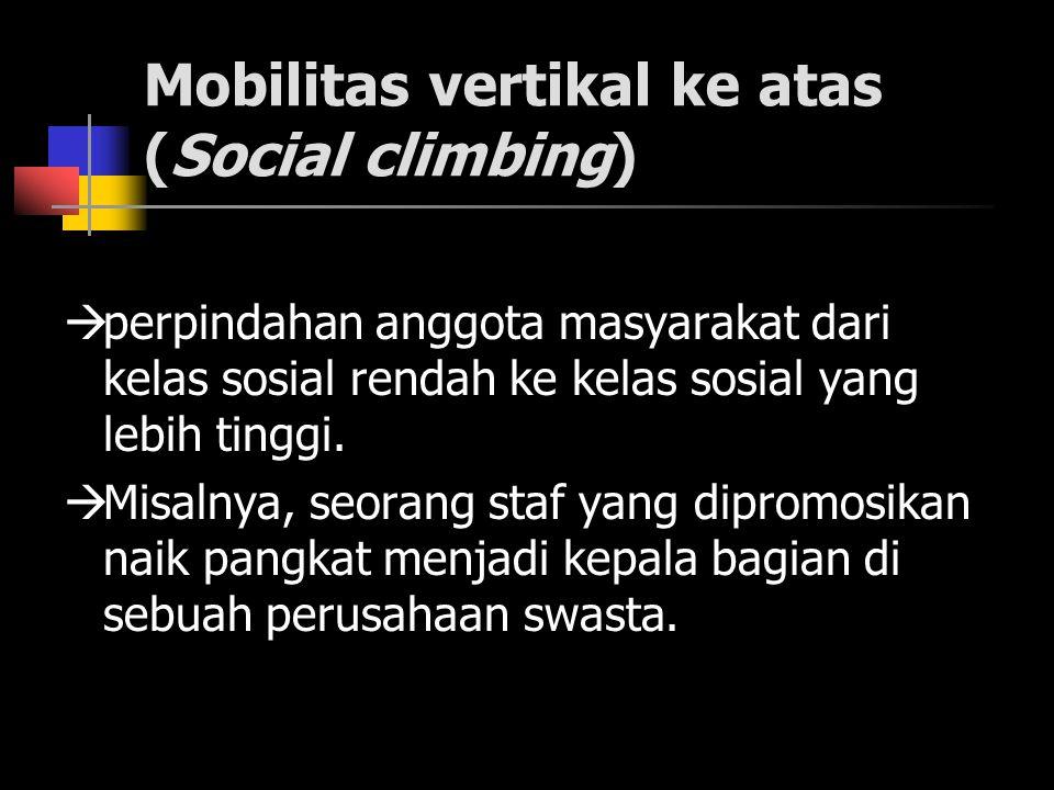 Mobilitas vertikal ke atas (Social climbing)  perpindahan anggota masyarakat dari kelas sosial rendah ke kelas sosial yang lebih tinggi.  Misalnya,