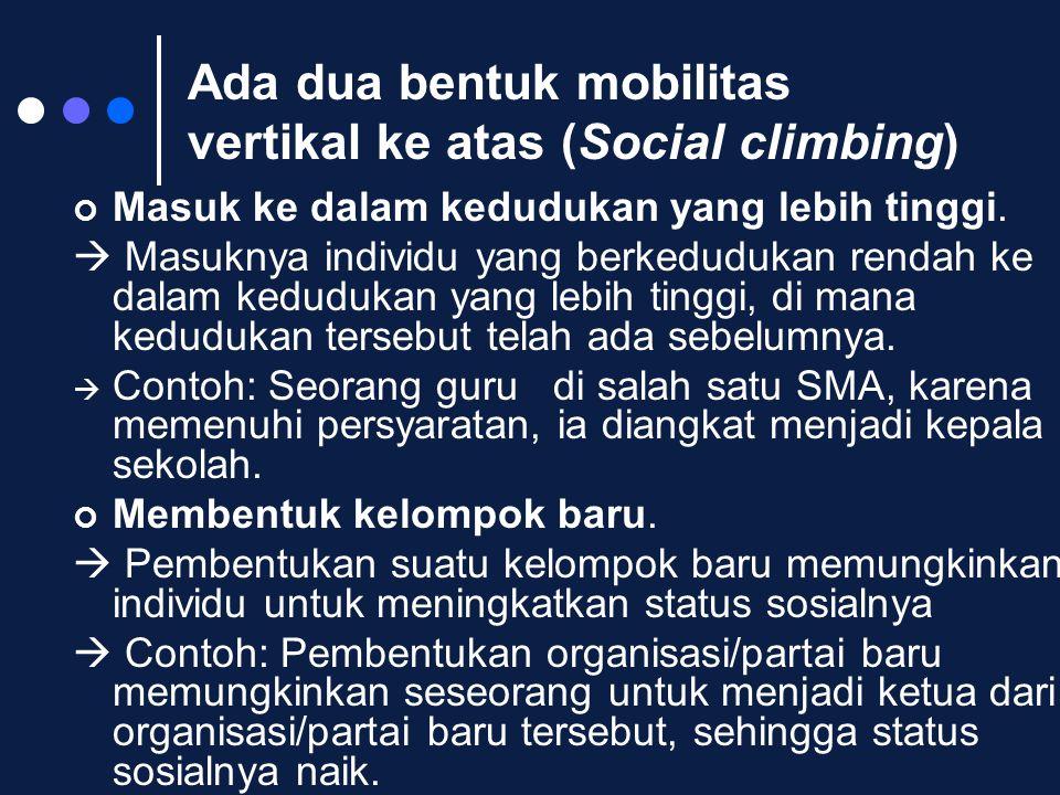 Ada dua bentuk mobilitas vertikal ke atas (Social climbing) Masuk ke dalam kedudukan yang lebih tinggi.  Masuknya individu yang berkedudukan rendah k