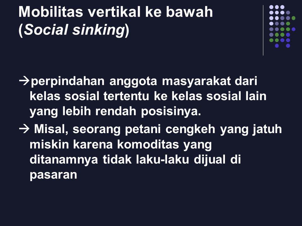 Mobilitas vertikal ke bawah (Social sinking)  perpindahan anggota masyarakat dari kelas sosial tertentu ke kelas sosial lain yang lebih rendah posisi