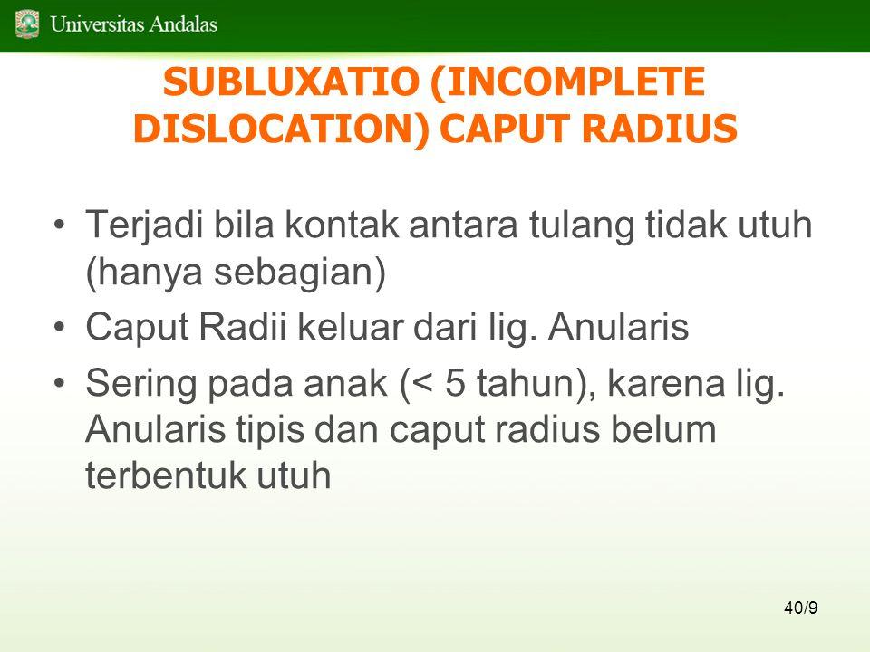 40/9 SUBLUXATIO (INCOMPLETE DISLOCATION) CAPUT RADIUS Terjadi bila kontak antara tulang tidak utuh (hanya sebagian) Caput Radii keluar dari lig. Anula
