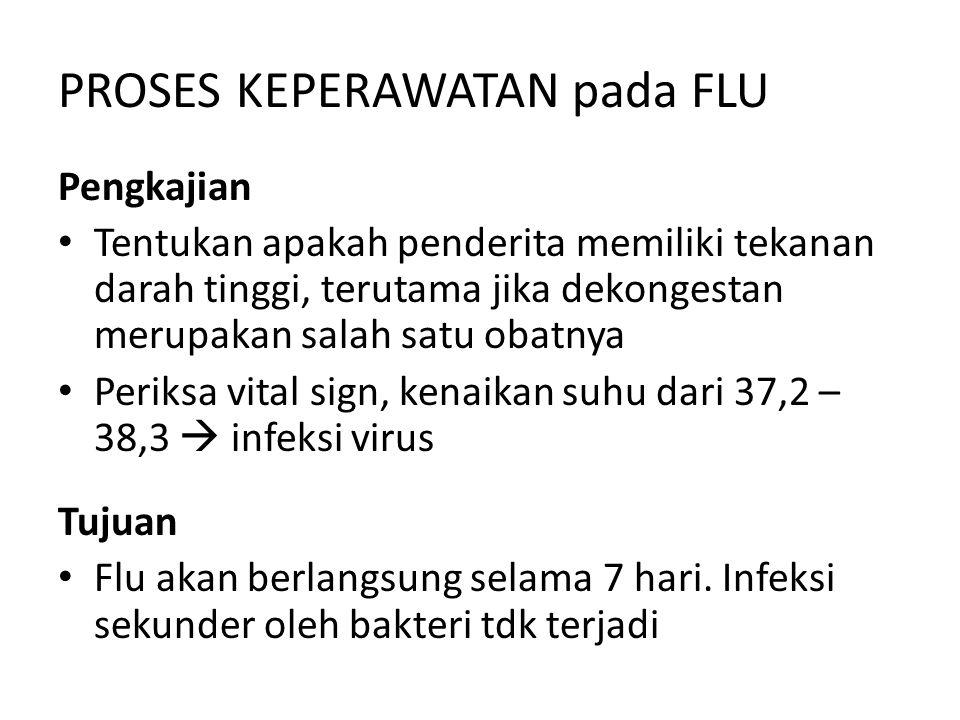 PROSES KEPERAWATAN pada FLU Pengkajian Tentukan apakah penderita memiliki tekanan darah tinggi, terutama jika dekongestan merupakan salah satu obatnya Periksa vital sign, kenaikan suhu dari 37,2 – 38,3  infeksi virus Tujuan Flu akan berlangsung selama 7 hari.