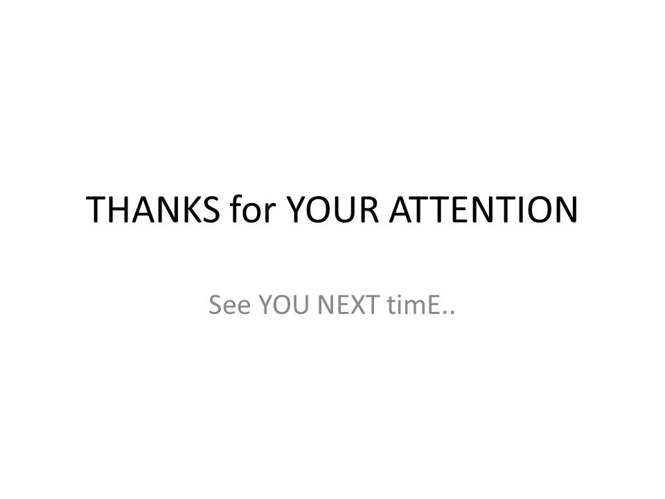 THANKS for YOUR ATTENTION See YOU NEXT timE..