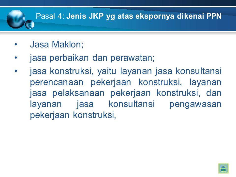 Pasal 4: Jenis JKP yg atas ekspornya dikenai PPN Jasa Maklon; jasa perbaikan dan perawatan; jasa konstruksi, yaitu layanan jasa konsultansi perencanaa