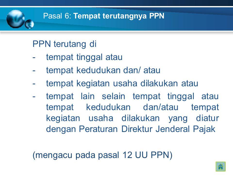 Pasal 6: Tempat terutangnya PPN PPN terutang di -tempat tinggal atau -tempat kedudukan dan/ atau -tempat kegiatan usaha dilakukan atau -tempat lain se