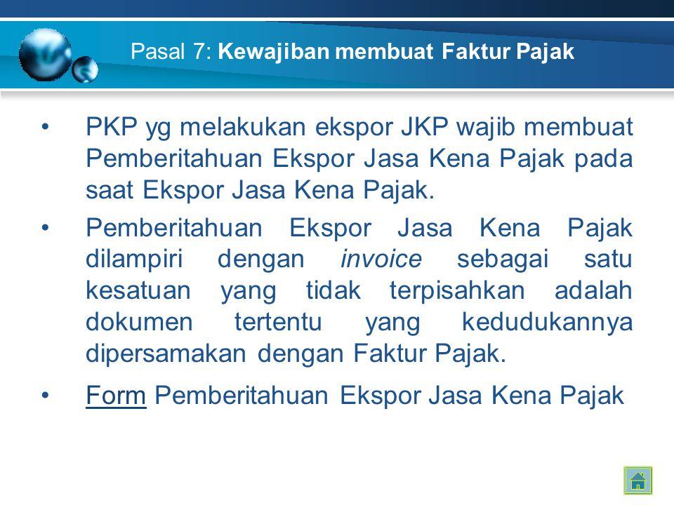 Pasal 7: Kewajiban membuat Faktur Pajak PKP yg melakukan ekspor JKP wajib membuat Pemberitahuan Ekspor Jasa Kena Pajak pada saat Ekspor Jasa Kena Pajak.