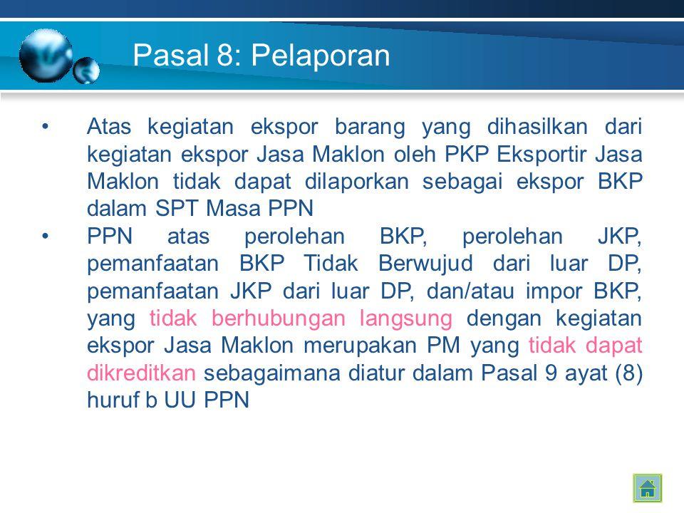 Pasal 8: Pelaporan Atas kegiatan ekspor barang yang dihasilkan dari kegiatan ekspor Jasa Maklon oleh PKP Eksportir Jasa Maklon tidak dapat dilaporkan sebagai ekspor BKP dalam SPT Masa PPN PPN atas perolehan BKP, perolehan JKP, pemanfaatan BKP Tidak Berwujud dari luar DP, pemanfaatan JKP dari luar DP, dan/atau impor BKP, yang tidak berhubungan langsung dengan kegiatan ekspor Jasa Maklon merupakan PM yang tidak dapat dikreditkan sebagaimana diatur dalam Pasal 9 ayat (8) huruf b UU PPN
