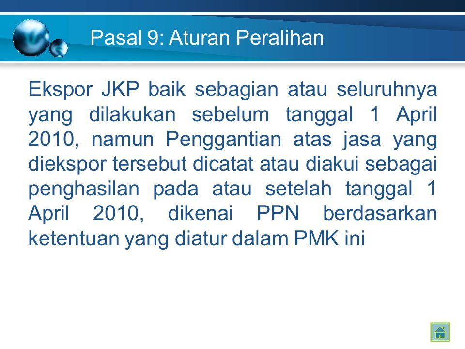 Pasal 9: Aturan Peralihan Ekspor JKP baik sebagian atau seluruhnya yang dilakukan sebelum tanggal 1 April 2010, namun Penggantian atas jasa yang dieks