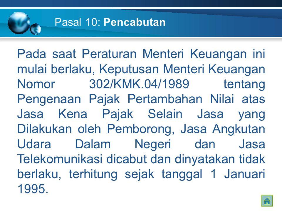 Pasal 10: Pencabutan Pada saat Peraturan Menteri Keuangan ini mulai berlaku, Keputusan Menteri Keuangan Nomor 302/KMK.04/1989 tentang Pengenaan Pajak