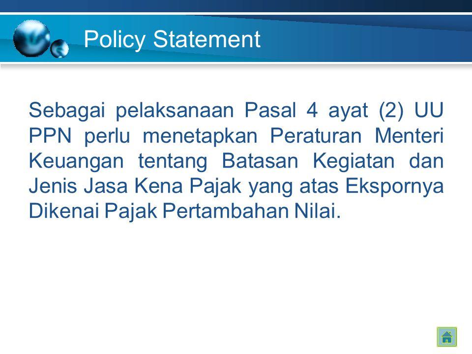 Policy Statement Sebagai pelaksanaan Pasal 4 ayat (2) UU PPN perlu menetapkan Peraturan Menteri Keuangan tentang Batasan Kegiatan dan Jenis Jasa Kena Pajak yang atas Ekspornya Dikenai Pajak Pertambahan Nilai.