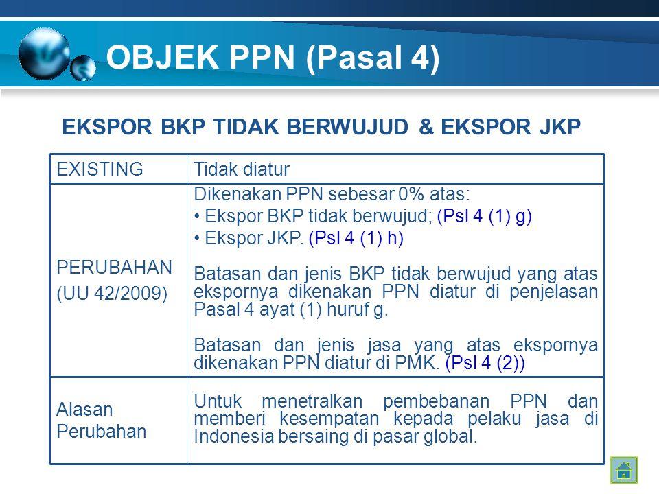 OBJEK PPN (Pasal 4) EXISTINGTidak diatur PERUBAHAN (UU 42/2009) Dikenakan PPN sebesar 0% atas: Ekspor BKP tidak berwujud; (Psl 4 (1) g) Ekspor JKP. (P