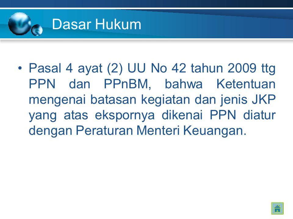 Dasar Hukum Pasal 4 ayat (2) UU No 42 tahun 2009 ttg PPN dan PPnBM, bahwa Ketentuan mengenai batasan kegiatan dan jenis JKP yang atas ekspornya dikenai PPN diatur dengan Peraturan Menteri Keuangan.