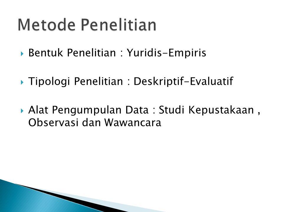  Bentuk Penelitian : Yuridis-Empiris  Tipologi Penelitian : Deskriptif-Evaluatif  Alat Pengumpulan Data : Studi Kepustakaan, Observasi dan Wawancar