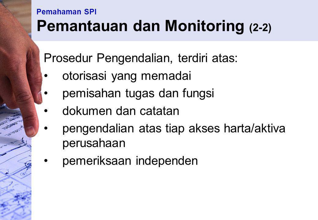 Pemahaman SPI Pemantauan dan Monitoring (2-2) Prosedur Pengendalian, terdiri atas: otorisasi yang memadai pemisahan tugas dan fungsi dokumen dan catat