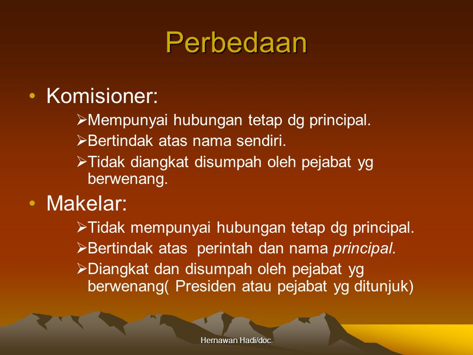 Hernawan Hadi/doc. Perbedaan Komisioner:  Mempunyai hubungan tetap dg principal.  Bertindak atas nama sendiri.  Tidak diangkat disumpah oleh pejaba