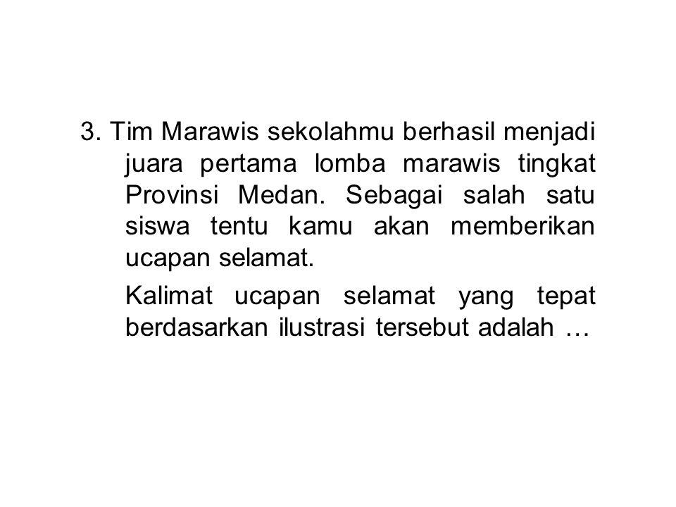 3. Tim Marawis sekolahmu berhasil menjadi juara pertama lomba marawis tingkat Provinsi Medan. Sebagai salah satu siswa tentu kamu akan memberikan ucap