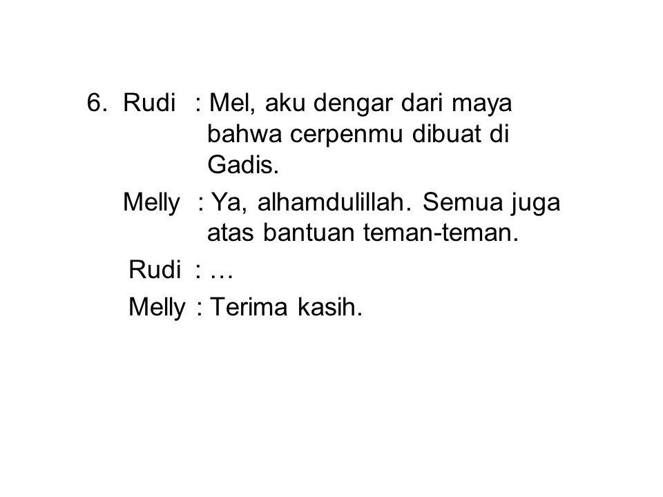 6. Rudi: Mel, aku dengar dari maya bahwa cerpenmu dibuat di Gadis. Melly : Ya, alhamdulillah. Semua juga atas bantuan teman-teman. Rudi: … Melly : Ter