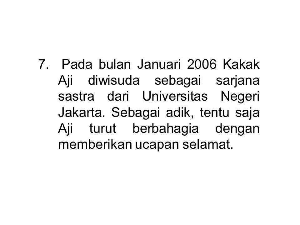 7. Pada bulan Januari 2006 Kakak Aji diwisuda sebagai sarjana sastra dari Universitas Negeri Jakarta. Sebagai adik, tentu saja Aji turut berbahagia de